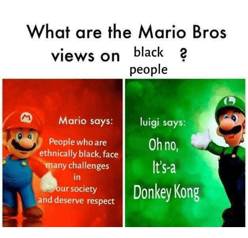 Respect, Mario, and Black: What are the Mario Bros  views on black 2  people  Mario says: luigi says  People who areOh no  It's-a  ethnically black, face  any challenges  in  our society  and deserve respect