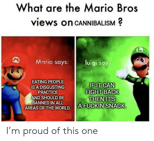 luigi: What are the Mario Bros  views on CANNIBALISM  M  Mario says:  luigi says  EATING PEOPLE  IF IT CAN  FIGHT BACK  THEN IT'S  A FUCKIN SNACK  IS A DISGUSTING  PRACTICE  AND SHOULD BE  BANNED IN ALL  AREAS OF THE WORLD. I'm proud of this one