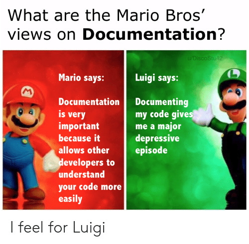 Mario: What are the Mario Bros'  views on Documentation?  u/DiscoStu42  Mario says:  Luigi says:  M  Documenting  my code gives  me a major  depressive  episode  Documentation  is  very  important  because it  allows other  developers to  understand  your code more  easily I feel for Luigi