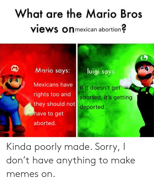 Memes, Reddit, and Sorry: What are the Mario Bros  views onmexican abortion  M  Mario says:  luigi says  Mexicans have  If it doesn't get  rights too and  aborted, it's getting  they should not  deported.  have to get  aborted. Kinda poorly made. Sorry, I don't have anything to make memes on.