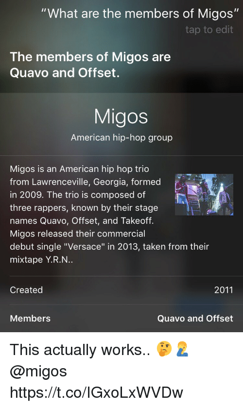 "takeoff: ""What are the members of Migos""  tap to edit  The members of Migos are  Quavo and Offset.  Migos  American hip-hop group  Migos is an American hip hop trio  from Lawrenceville, Georgia, formed  in 2009. The trio is composed of  three rappers, known by their stage  names Quavo, Offset, and Takeoff.  Migos released their commercial  debut single ""Versace"" in 2013, taken from their  mixtape Y.R.N..  Created  2011  Members  Quavo and Offset This actually works.. 🤔🤦‍♂️ @migos https://t.co/IGxoLxWVDw"