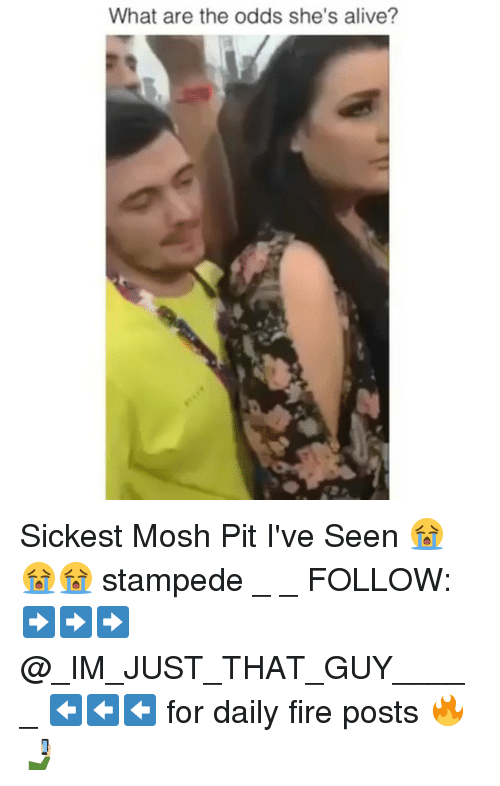 mosh: What are the odds she's alive? Sickest Mosh Pit I've Seen 😭😭😭 stampede _ _ FOLLOW: ➡➡➡@_IM_JUST_THAT_GUY_____ ⬅⬅⬅ for daily fire posts 🔥🤳🏼