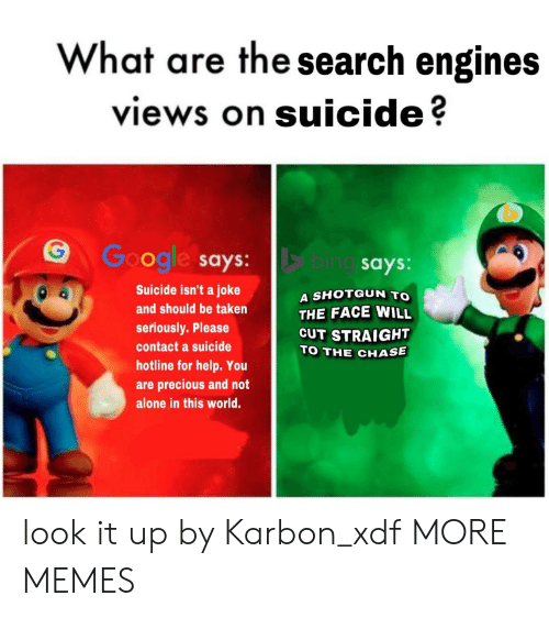 Being Alone, Dank, and Memes: What are the search engines  views on suicide?  G G gl says: bi  ogle says:  Suicide isn't a joke  and should be taken  seriously. Please  contact a suicide  hotline for help. You  are precious and not  alone in this world.  ing says  A SHOTGUN TO  THE FACE WILL  CUT STRAIGHT  TO THE CHASE look it up by Karbon_xdf MORE MEMES