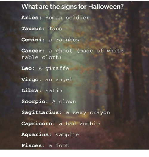 cloths: What are the signs for Halloween?  Aries: Roman soldier  Taurus: Taco  Gemini: a rainbow  Cancer: a ghost (made of white  table cloth)  Leo: A giraffe  Virgo: an angel  Libra: satin  Scorpio: A clown  Sagittarius: a sexy crayon  Capricorn: a bad zombie  Aquarius: vampire  Pisces: a foot