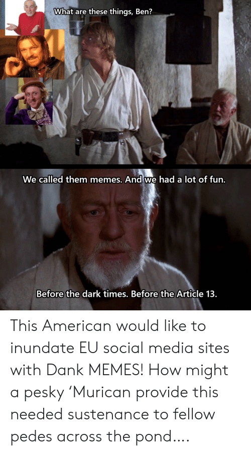 Pond: What are these things, Ben?  We called them memes. And we had a lot of fun.  Before the dark times. Before the Article 13 This American would like to inundate EU social media sites with Dank MEMES! How might a pesky 'Murican provide this needed sustenance to fellow pedes across the pond….