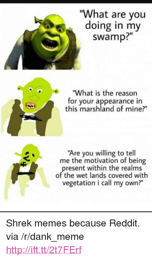 "Dank, Meme, and Memes: ""What are vou  doing in my  swamp?""  ""What is the reasorn  for your appearance in  this marshland of mine?""  Are you willing to tell  me the motivation of being  resent within the realms  of the wet lands covered with  vegetation i call my own?"" <p>Shrek memes because Reddit. via /r/dank_meme <a href=""http://ift.tt/2t7FErf"">http://ift.tt/2t7FErf</a></p>"