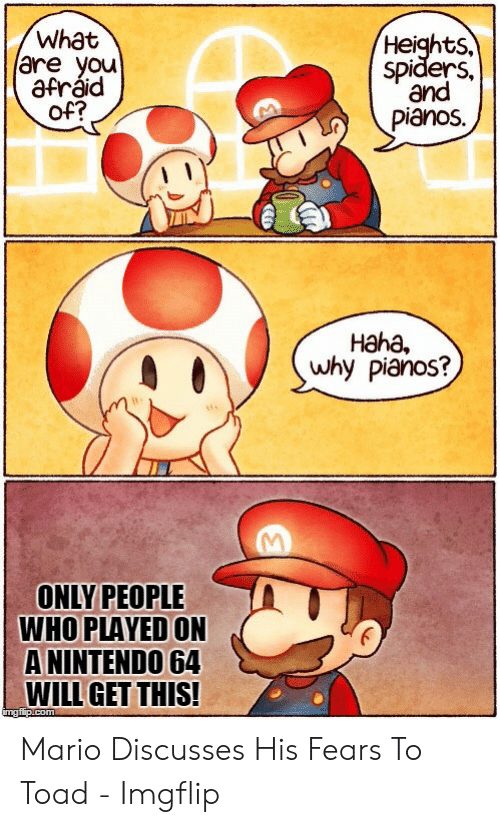 Funny Mario Memes: What  are you  afráid  of?  Heights.  spiders,  and  pianos.  Haha  why pianos?  ONLY PEOPLE  WHO PLAYED ON  ANINTENDO 64  WILL GET THIS!  imgflip.com Mario Discusses His Fears To Toad - Imgflip