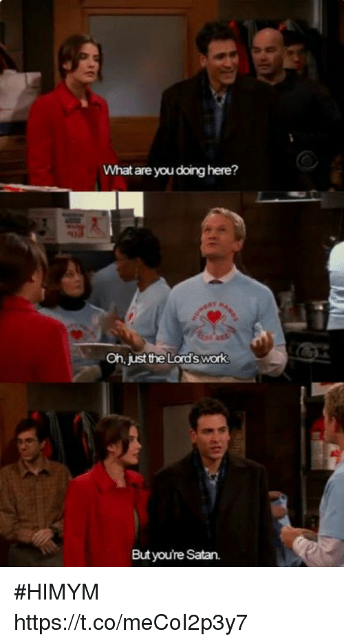 Memes, Work, and Satan: What are you doing here?  Oh, just the Lord's work  But youre Satan. #HIMYM https://t.co/meCoI2p3y7