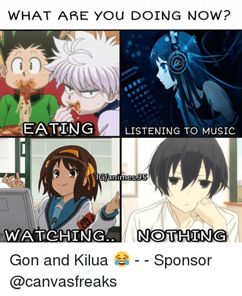 sponsors: WHAT ARE YOU DOING NOW?  EATING LISTENING TO MUSIC  animes  WATCHING  NOTHING Gon and Kilua 😂 - - Sponsor @canvasfreaks