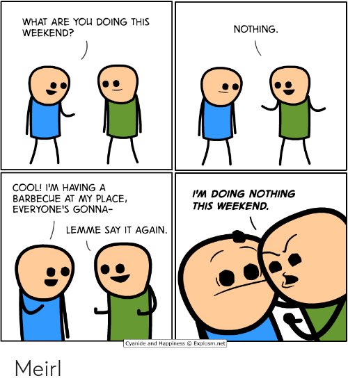 Explosm Net: WHAT ARE YOU DOING THIS  WEEKEND?  NOTHING  COOL! I'M HAVING A  BARBECUE AT MY PLACE,  EVERYONE'S GONNA-  I'M DOING NOTHING  THIS WEEKEND.  LEMME SAY IT AGAIN.  Cyanide and Happiness  Explosm.net Meirl
