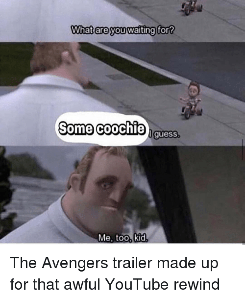 Memes, youtube.com, and Avengers: What are you waiting for?  Some coochie  quesS  Me, too, kid The Avengers trailer made up for that awful YouTube rewind