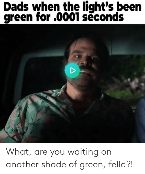 are you: What, are you waiting on another shade of green, fella?!