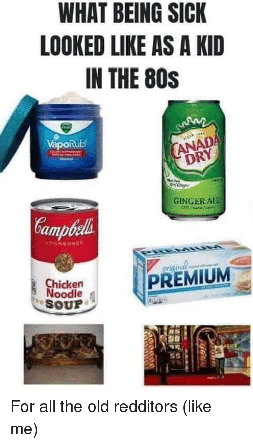 chicken noodle soup: WHAT BEING SICK  LOOKED LIKE AS A KID  IN THE 80S  VapoRub  DRY  GINGER ALE  amb  Chicken  Noodle  SOUP For all the old redditors (like me)