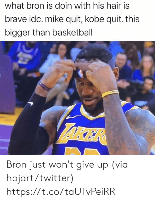 Basketball: what bron is doin with his hair is  brave idc. mike quit, kobe quit. this  bigger than basketball  AKER Bron just won't give up (via hpjart/twitter) https://t.co/taUTvPeiRR