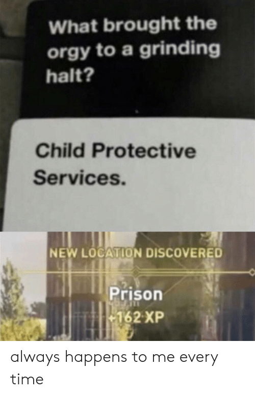 Orgy, Prison, and Time: What brought the  orgy to a grinding  halt?  Child Protective  Services.  NEW LOCATION DISCOVERED  Prison  162 XP always happens to me every time