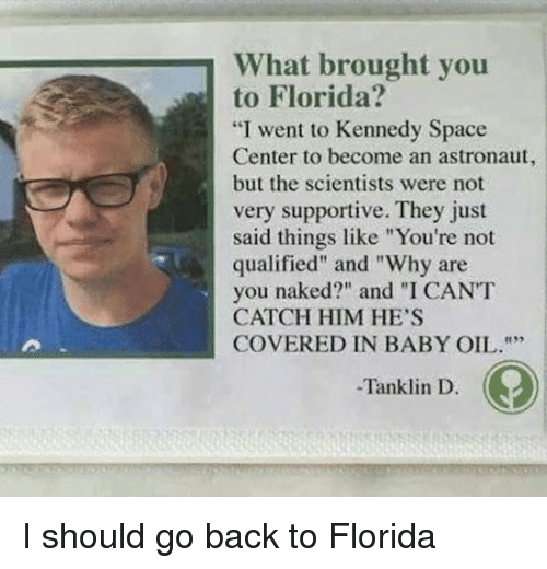 "Are You Naked: What brought you  to Florida?  ""I went to Kennedy Space  Center to become an astronaut,  but the scientists were not  very supportive. They just  said things like ""You're not  qualified"" and ""Why are  you naked?"" and ""I CANT  CATCH HIM HE'S  COVERED IN BABY OIL.  -Tanklin D. I should go back to Florida"