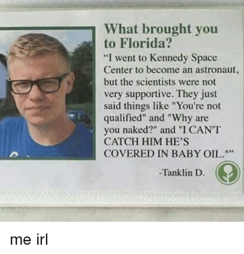 "Are You Naked: What brought you  to Florida?  ""I went to Kennedy Space  Center to become an astronaut,  but the scientists were not  very supportive. They just  said things like ""You're not  qualified"" and ""Why are  you naked?"" and ""I CANT  CATCH HIM HE'S  COVERED IN BABY OIL.  -Tanklin D. me irl"