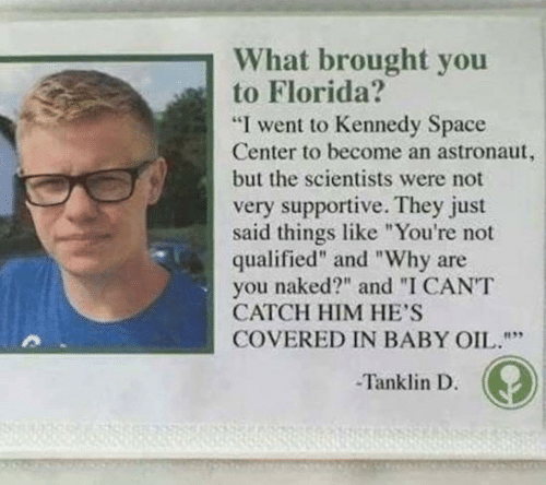 "Florida, Naked, and Space: What brought you  to Florida?  ""I went to Kennedy Space  Center to become an astronaut,  but the scientists were not  very supportive. They just  said things like ""You're not  qualified"" and ""Why are  naked?"" and ""I CANT  you  CATCH HIM HE'S  COVERED IN BABY OIL.""""  Tanklin D."