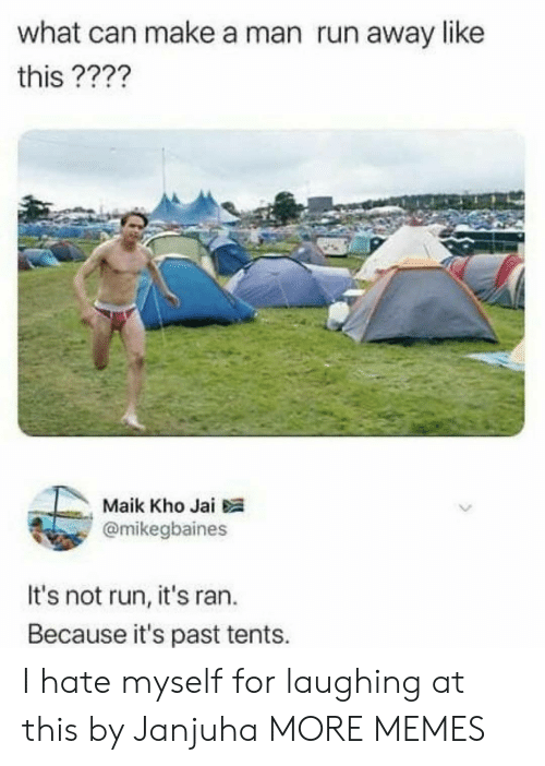 Dank, Memes, and Run: what can make a man run away like  this ????  Maik Kho Jai  @mikegbaines  It's not run, it's ran.  Because it's past tents. I hate myself for laughing at this by Janjuha MORE MEMES