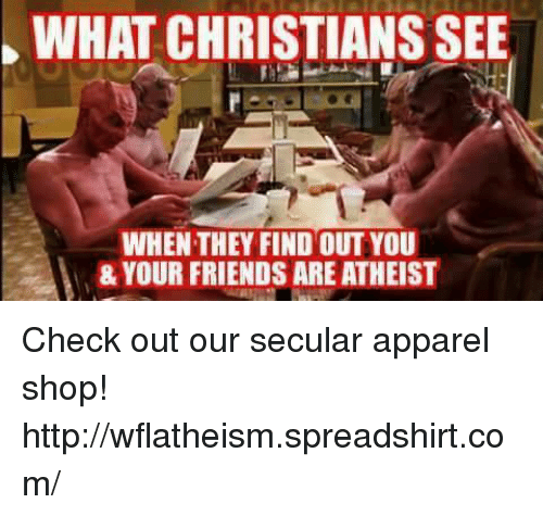 Atheistism: WHAT CHRISTIANSSEE  WHEN THEY FIND OUTYOU  & YOUR FRIENDS ARE ATHEIST Check out our secular apparel shop! http://wflatheism.spreadshirt.com/