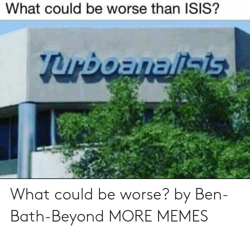 Dank, Isis, and Memes: What could be worse than ISIS? What could be worse? by Ben-Bath-Beyond MORE MEMES