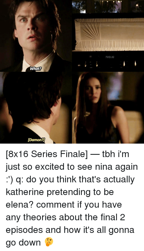 Excition: What?  [Damon?  TVD.IG [8x16 Series Finale] — tbh i'm just so excited to see nina again :') q: do you think that's actually katherine pretending to be elena? comment if you have any theories about the final 2 episodes and how it's all gonna go down 🤔