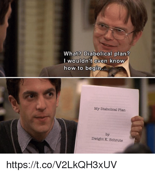 diabolical: What? Diabolical plan?  I wouldn't even know  how to beain...  My Diabolical Plan  by  Dwight K. Schrute https://t.co/V2LkQH3xUV