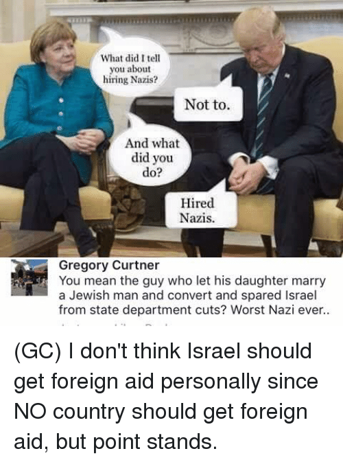 Convertable: What did I tell  you about  hiring Nazis?  Not to.  And what  did you  do?  Hired  Nazis.  Gregory Curtner  You mean the guy who let his daughter marry  a Jewish man and convert and spared Israel  from state department cuts? Worst Nazi ever.. (GC) I don't think Israel should get foreign aid personally since NO country should get foreign aid, but point stands.