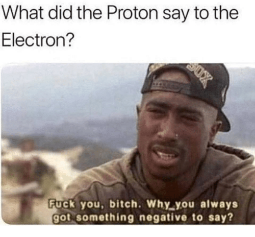 Bitch, Fuck You, and Fuck: What did the Proton say to the  Electron?  Fuck you, bitch. Why you always  got something negative to say?