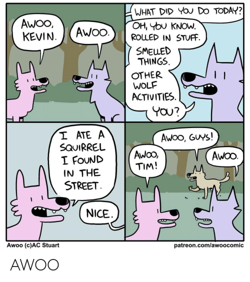 oh you: WHAT DID YOU DO TODAY?  OH, YOU KNOW.  ROLLED IN STUFF.  AWO,  KEVIN.  AWO.  SMELLED  THINGS.  OTHER  WOLF  ACTIVITIES.  YOU?  I ATE A  SQUIRREL  I FOUND  IN THE  STREET.  Awoo, GUYS!  AwOO,  TIM!  AWOO.  NICE  Awoo (c)AC Stuart  patreon.com/awoocomic AWOO