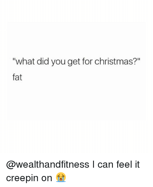 "Christmas, Gym, and Fat: ""what did you get for christmas?""  fat @wealthandfitness I can feel it creepin on 😭"