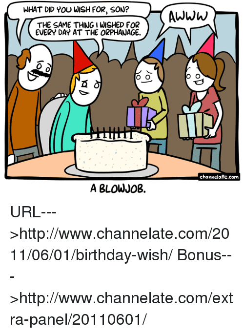 the orphanage: WHAT DID YOU WISH FOR, SON?  Awww  THE SAME THING I WISHED FOR  EVERY DAY AT THE ORPHANAGE.  0  channelate.com  A BLOWJ0B. URL--->http://www.channelate.com/2011/06/01/birthday-wish/ Bonus--->http://www.channelate.com/extra-panel/20110601/