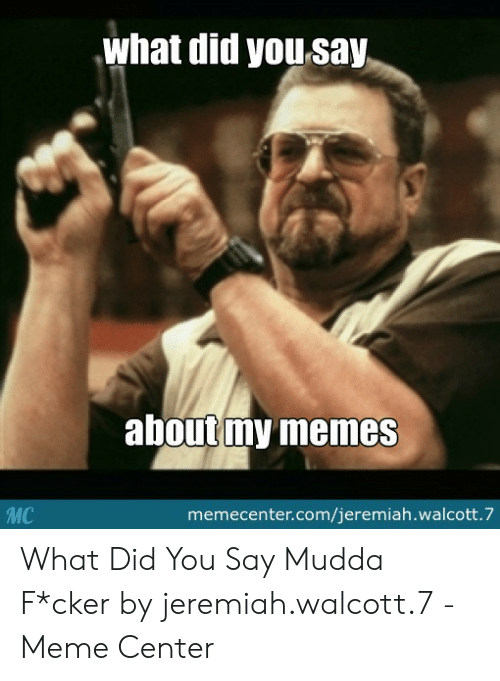 How Do You Say Meme: what did yousay  aboutmy memes  memecenter.com/jeremiah.walcott.7 What Did You Say Mudda F*cker by jeremiah.walcott.7 - Meme Center
