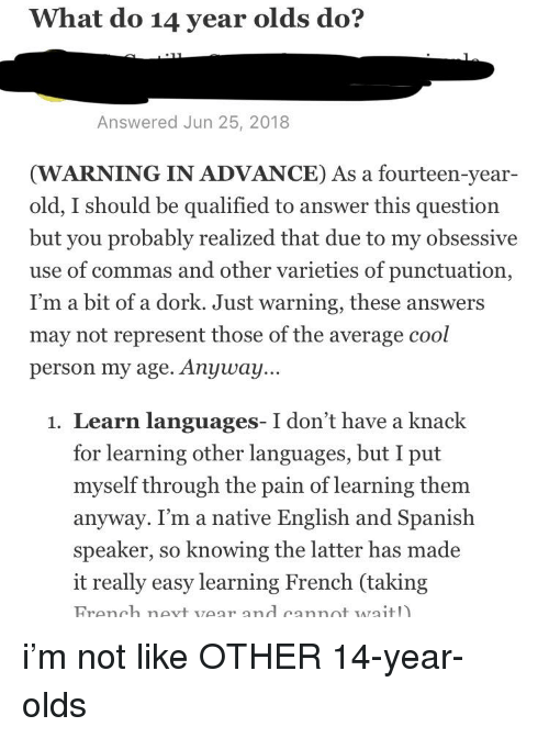 Spanish, Cool, and English: What do 14 year olds do?  Answered Jun 25, 2018  (WARNING IN ADVANCE) As a fourteen-year-  old, I should be qualified to answer this question  but you probably realized that due to my obsessive  use of commas and other varieties of punctuation,  I'm a bit of a dork. Just warning, these answers  may not represent those of the average cool  person my age. Anyway...  1. Learn languages- I don't have a knack  for learning other languages, but I put  myself through the pain of learning them  anyway. I'm a native English and Spanish  speaker, so knowing the latter has made  it really easy learning French (taking