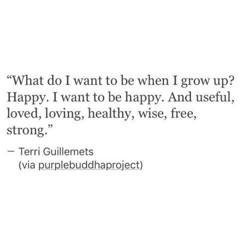 """Free, Happy, and Strong: """"What do I want to be when I grow up?  Happy. I want to be happy. And useful,  loved, loving, healthy, wise, free,  strong.  - Terri Guillemets  02  (via purplebuddhaproject)"""