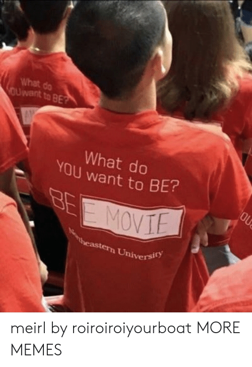 univer: What do  Uwent to BE  What do  YOU want to  9  0  BE?  heastern Univer? meirl by roiroiroiyourboat MORE MEMES