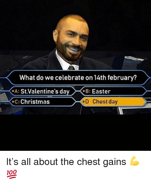 Christmas, Easter, and Gym: What do we celebrate on 14th february?  A: St.Valentine's dayB: Easter  C: Christmas  D Chest day It's all about the chest gains 💪💯