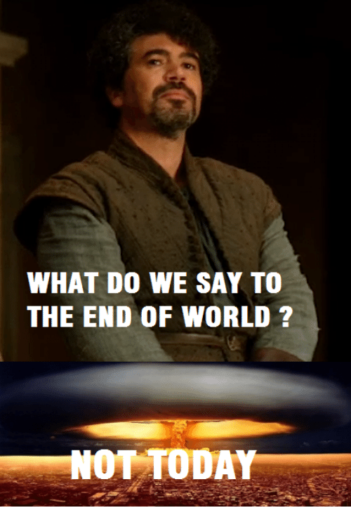 end of world: WHAT DO WE SAY TO  THE END OF WORLD ?  OT TODA