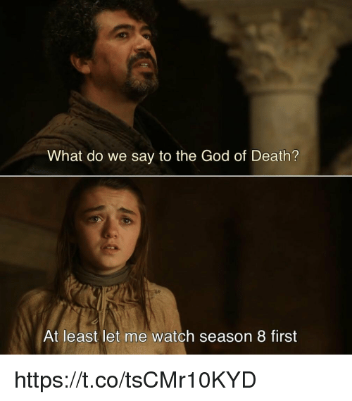 God, Death, and Watch: What do we say to the God of Death?  At least let me watch season 8 first https://t.co/tsCMr10KYD