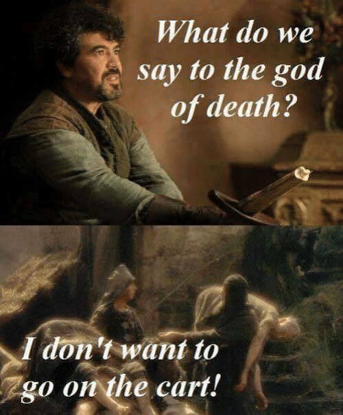 Dont Want To: What do we  say to the god  of death?  I don't want to  go on the cart!