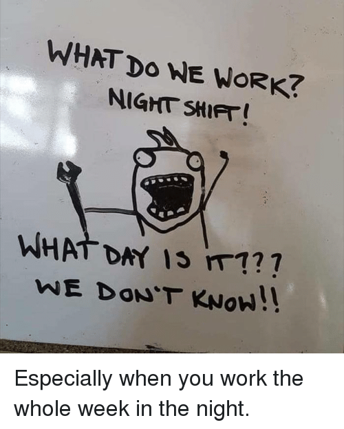 night shift: WHAT Do WE WORK?  NIGHT SHIFT  WHAT DAY Is m1?  WE DON'T KNOW!! Especially when you work the whole week in the night.