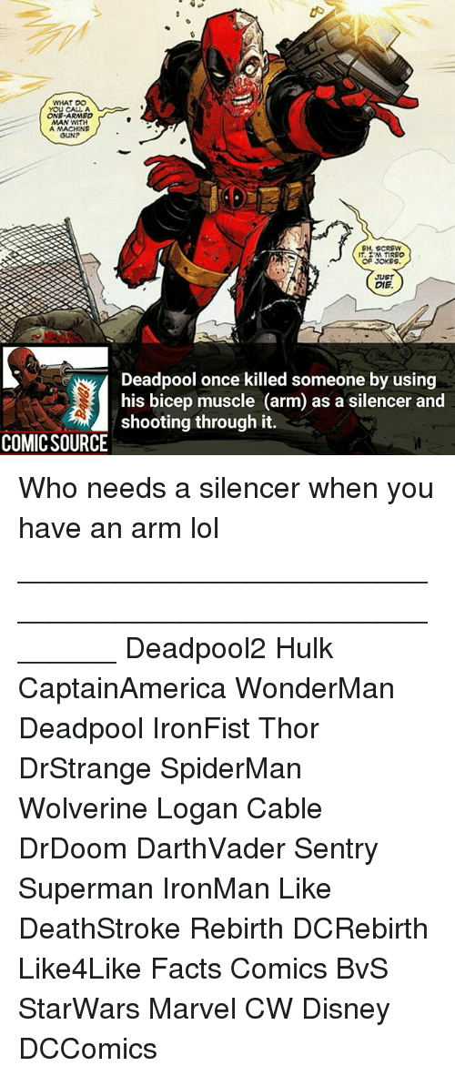 Disney, Facts, and Lol: WHAT DO  YOU CALL A  ONE-ARMEO  MAN WMTH  A MACHINE  GUNP  EH. SCREW  OF JOKES  JUST  DIE  Deadpool once killed someone by using  his bicep muscle (arm) as a silencer and  shooting through it.  COMICSOURCE Who needs a silencer when you have an arm lol ________________________________________________________ Deadpool2 Hulk CaptainAmerica WonderMan Deadpool IronFist Thor DrStrange SpiderMan Wolverine Logan Cable DrDoom DarthVader Sentry Superman IronMan Like DeathStroke Rebirth DCRebirth Like4Like Facts Comics BvS StarWars Marvel CW Disney DCComics