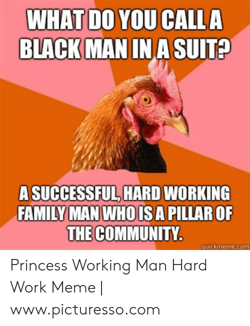 Hard Work Meme: WHAT DO YOU CALLA  BLACK  MANIN A SUIT?  A SUCCESSFUL, HARD WORKING  FAMILY MAN WHOISA PILLAR OF  THE COMMUNITY  quickmeme.com Princess Working Man Hard Work Meme | www.picturesso.com