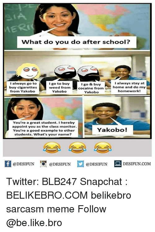 Be Like, Meme, and Memes: What do you do after school?  I always go to  buy cigarettes  I go to buy  weed from  Yakobo  I go & buy  cocaine from  I always stay at  home and do my  homework!  E from Yakobo  Yakobo  You're a great student. I hereby  appoint you as the class monitor.  You're a good example to other  students. What's your name?  Yakobo!  K @DESIFUN !可@DESIFUN口  @DESIFUN DESIFUN.COM Twitter: BLB247 Snapchat : BELIKEBRO.COM belikebro sarcasm meme Follow @be.like.bro
