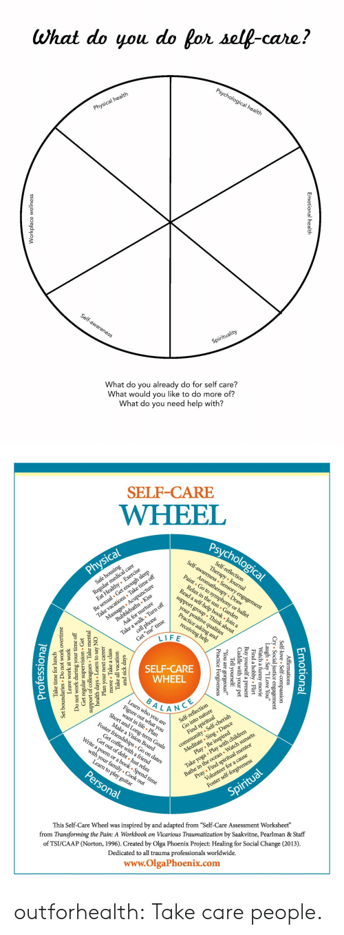 "who you are: What do you do for self-care?  Psychological health  Physical health  Self-awareness  Spirituality  What do you already do for self care?  What would you like to do more of?  What do you need help with?  nal health  Emotion  lace wellnes  Workp   SELF-CARE  WHEEL  Psychological  Self-awareness Sensory engagement  Regul l care  zealthy Exercise  Self-reflection  Therapy Journal  Physical  Be sexual. Get enough sleep  Take vacations Take time off  Massages Acupuncture  Aromatherapy Draw  Paint Go to symphony or ballet  Safe housing  Relax in the sun Garden  Read a self-help book . Join a  Bubblebaths Kiss  Ask for nurture  support group Think about  Take a walk Turn off  cell phone  your positive qualities  Practice asking and  Get ""me"" time  LIFE  receiving help  SELF-CARE  WHEEL  BALANCE  Learn who you are  Fige at you  Short and Long-term Goals  lection  community Self-cherish  Meditate Sing . Dance  Play Be inspired  Self-refle  Make a Vision Board  Foster friendships Go on dates  Take yoga Play with children  Bathe in the ocean Watch sunsets  Find spiritual  Get coffee witha friend  Get out of debt Just relax  Write a poem or a book . Spend time  Pray Find spiritual mentor  Volunteer for a cause  with your family Cook out  Learn to play guitar  Personal  Foster self-forgiveness  Spiritual  inspired by and adapted from ""Self-Care Assessment Worksheet""  from Transforming the Pain: A Workbook on Vicarious Traumatization by Saakvitne, Pearlman & Staff  This Self-Care Wheel was  of TSI/CAAP (Norton, 1996). Created by Olga Phoenix Project: Healing for Social Change (2013)  Dedicated to all trauma professionals worldwide.  www.OlgaPhoenix.com  Emotio  tional  mations  .ice essio  gement  Affir  -love  l  Self-  y ""I Love You""  ovie  Cry Socia  gh . Sa  Laatch a  Flirt  l  obby.  Find a  Buy yourself  Cuddle with  your  a present  pet  Tell yourself  1 are  e  Forgiveness  ic  Pract  and sick da  Take all  move Take a class  ays  vacation  Plan your  days Learn  support of collesTake m  Get regular  Do not work during  next career  to say NO  sion Get  ervi  mental  Leave  work at work  undaries Do  Set  your time off  not work overtime  Take time for lunch  Professiona outforhealth: Take care people."