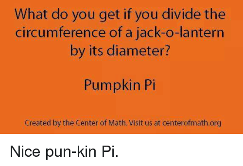 jack o lantern: What do you get if you divide the  circumference of a jack-o-lantern  by its diameter?  Pumpkin Pi  Created by the Center of Math. Visit us at centerofmath.org Nice pun-kin Pi.