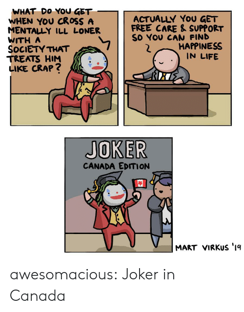 loner: WHAT DO YOU GET  WHEN YOU CROSS A  MENTALLY ILL LONER  WITH A  SOCIETY THAT  TREATS HIM  LIKE CRAP?  ACTUALLY YoU GET  FREE CARE & SUPPORT  SO YOU CAN FIND  HAPPINESS  IN LIFE  JOKER  CANADA EDITION  MART VIRKUS '1q awesomacious:  Joker in Canada