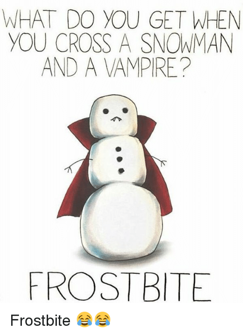 Memes, 🤖, and Vampire: WHAT DO YOU GET WHEN  YOU CROSS A SNOWMAN  AND A VAMPIRE?  FROST BITE Frostbite 😂😂