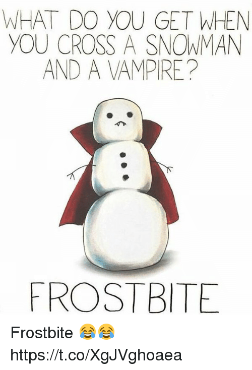 Cross, Vampire, and Frostbite: WHAT DO YOU GET WHEN  YOU CROSS A SNOWMAN  AND A VAMPIRE?  ROSTBITE Frostbite 😂😂 https://t.co/XgJVghoaea