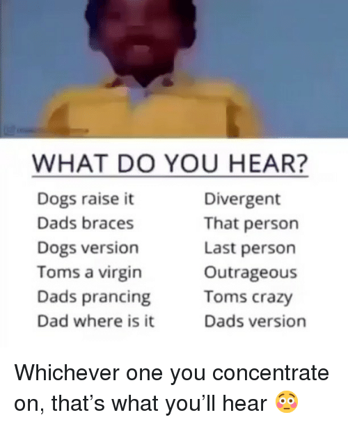 Crazy, Dad, and Dogs: WHAT DO YOU HEAR?  Dogs raise it  Dads braces  Dogs version  Toms a virgin  Dads prancing  Dad where is it  Divergent  That person  Last person  Outrageous  Toms crazy  Dads version Whichever one you concentrate on, that's what you'll hear 😳